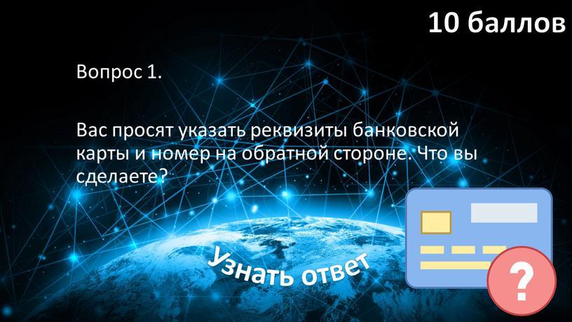 Вопрос 1. Вас просят указать реквизиты банковской карты и номер на обратной стороне