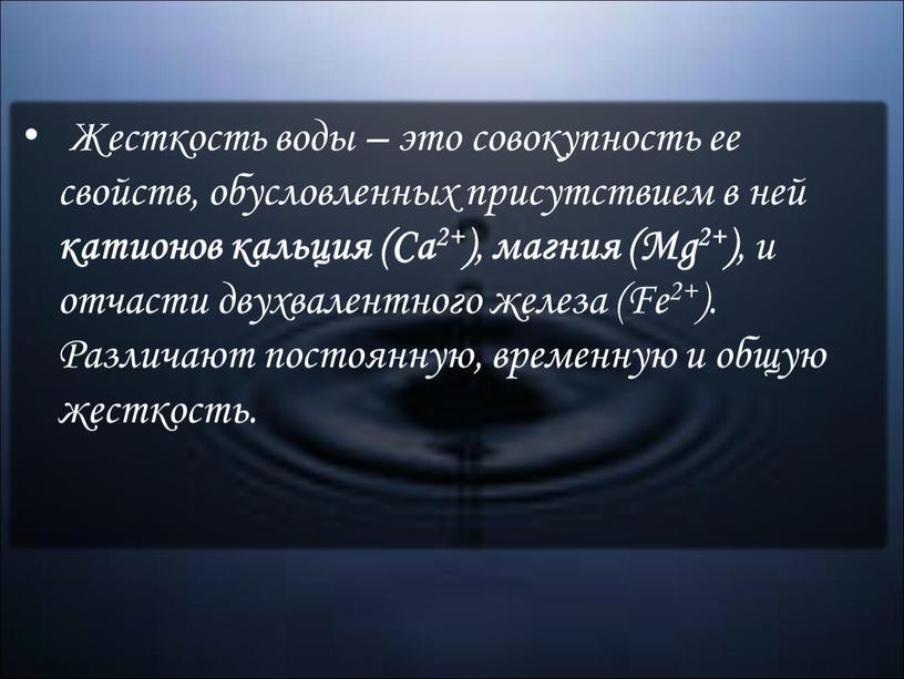 Жесткость воды – это совокупность ее свойств, обусловленных присутствием в ней катионов кальция (Ca2+) , магния (Mg2+) , и отчасти двухвалентного железа (Fe2+)