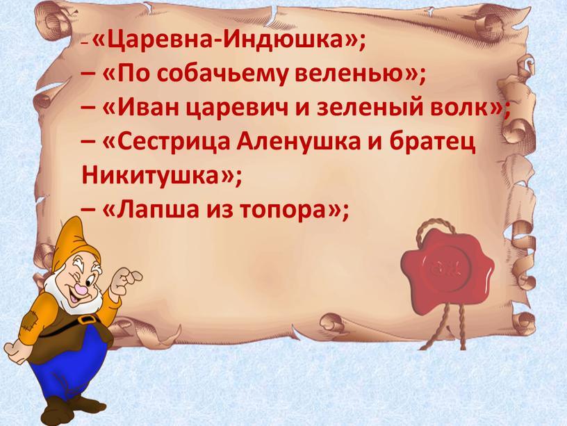Царевна-Индюшка»; – «По собачьему веленью»; – «Иван царевич и зеленый волк»; – «Сестрица