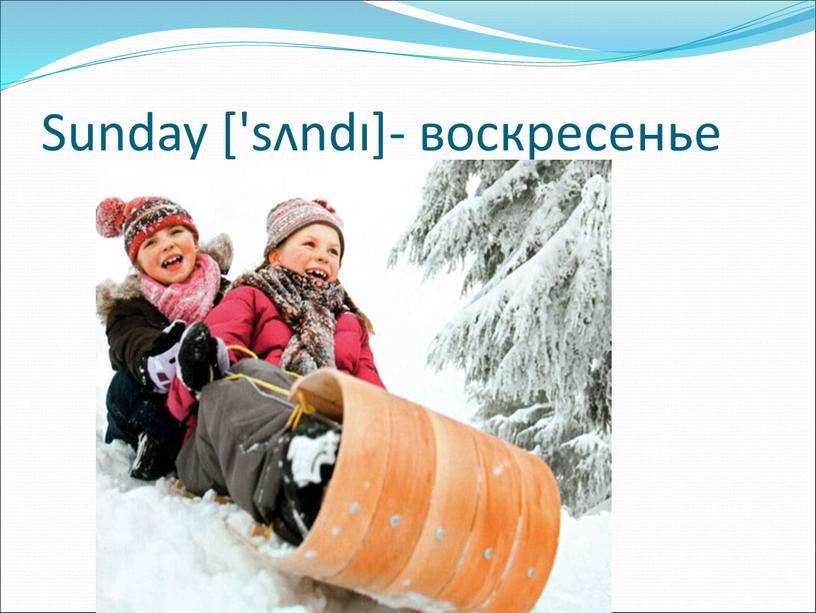 Sunday ['sʌndı]- воскресенье