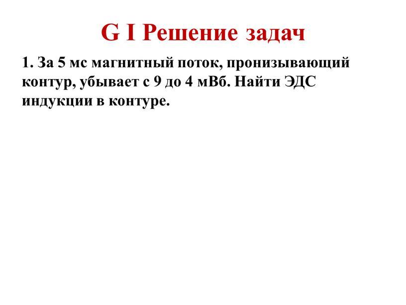 G I Решение задач 1. За 5 мс магнитный поток, пронизывающий контур, убывает с 9 до 4 мВб