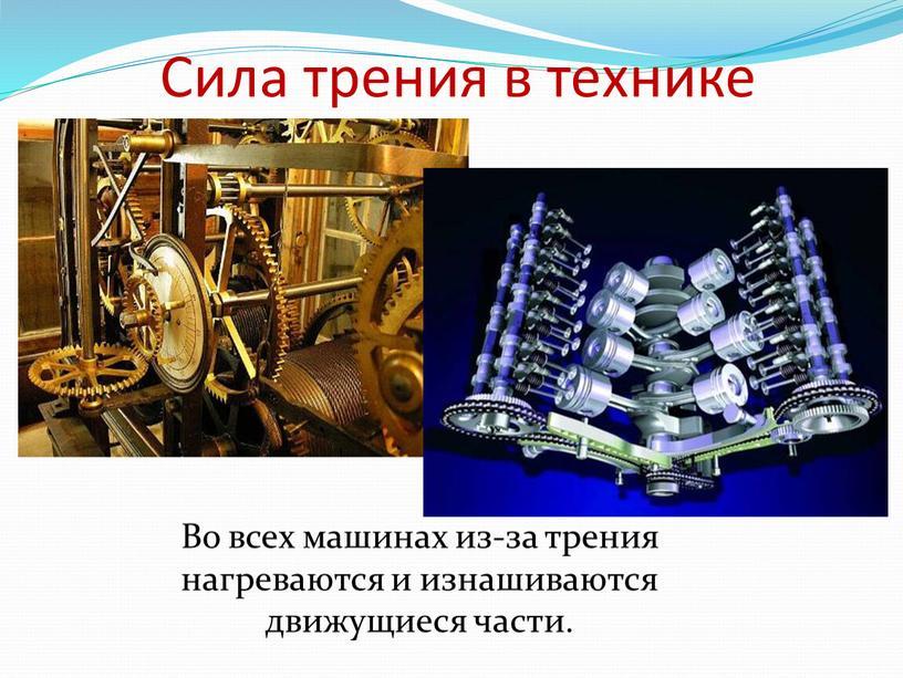 Сила трения в технике Во всех машинах из-за трения нагреваются и изнашиваются движущиеся части