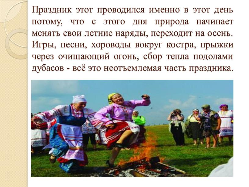 Праздник этот проводился именно в этот день потому, что с этого дня природа начинает менять свои летние наряды, переходит на осень