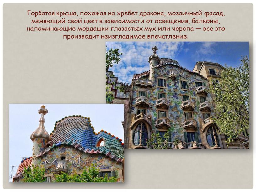 Горбатая крыша, похожая на хребет дракона, мозаичный фасад, меняющий свой цвет в зависимости от освещения, балконы, напоминающие мордашки глазастых мух или черепа — все это…