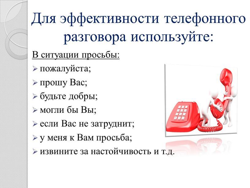 Для эффективности телефонного разговора используйте: