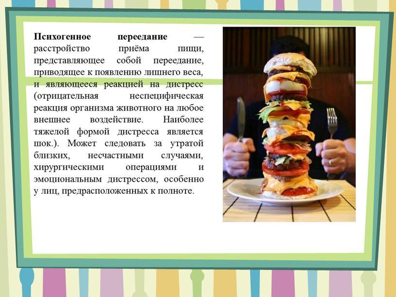 Психогенное переедание — расстройство приёма пищи, представляющее собой переедание, приводящее к появлению лишнего веса, и являющееся реакцией на дистресс (отрицательная неспецифическая реакция организма животного на…