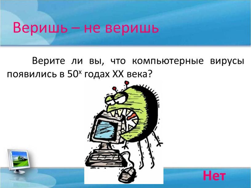 Веришь – не веришь Верите ли вы, что компьютерные вирусы появились в 50х годах