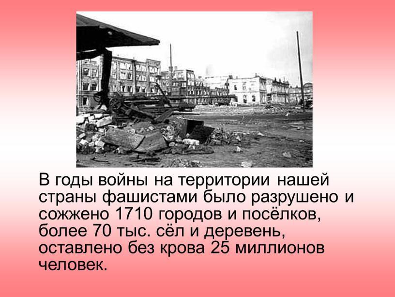 В годы войны на территории нашей страны фашистами было разрушено и сожжено 1710 городов и посёлков, более 70 тыс