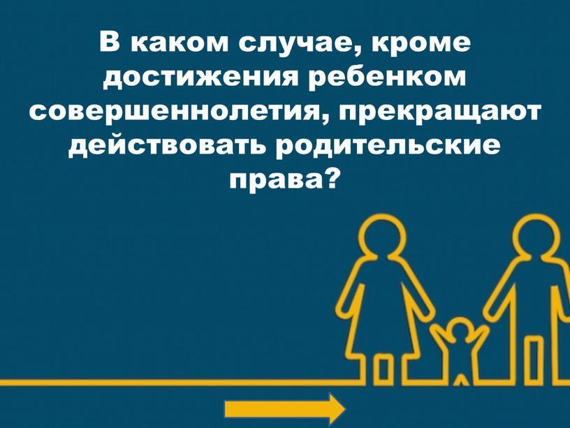 В каком случае, кроме достижения ребенком совершеннолетия, прекращают действовать родительские права?
