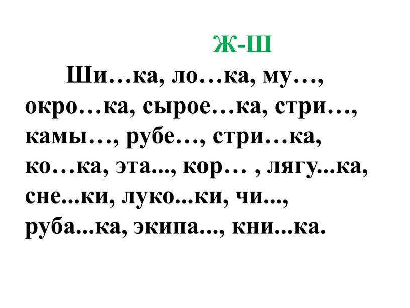 Ж-Ш Ши…ка, ло…ка, му…, окро…ка, сырое…ка, стри…, камы…, рубе…, стри…ка, ко…ка, эта