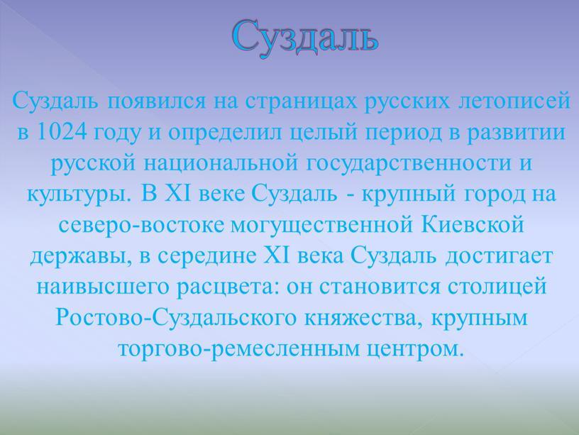 Суздаль появился на страницах русских летописей в 1024 году и определил целый период в развитии русской национальной государственности и культуры