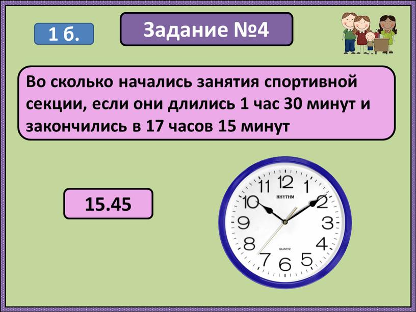 Задание №4 Во сколько начались занятия спортивной секции, если они длились 1 час 30 минут и закончились в 17 часов 15 минут 1 б