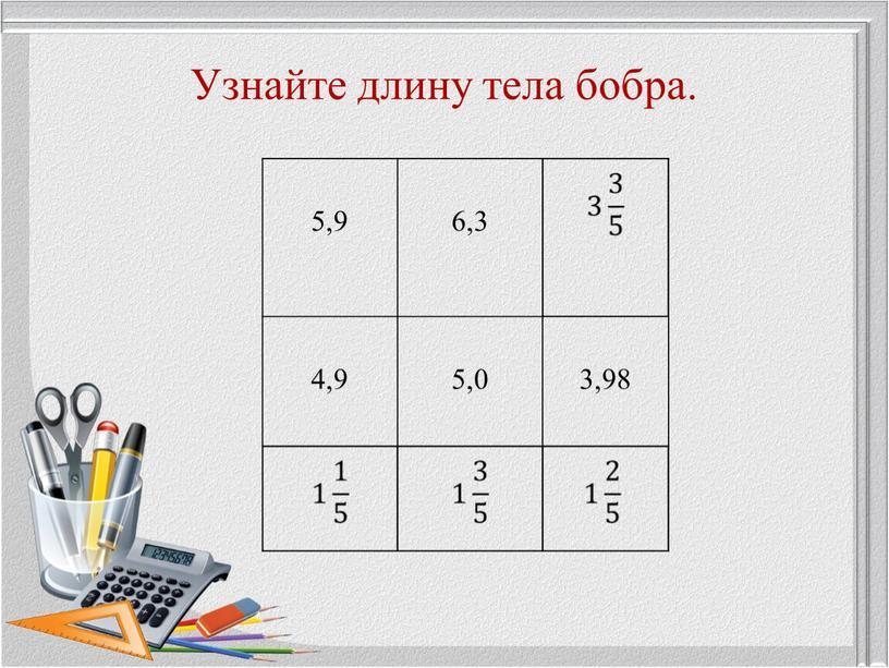 Узнайте длину тела бобра. 5,9 6,3 4,9 5,0 3,98