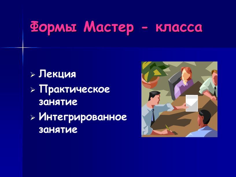 Формы Мастер - класса Лекция Практическое занятие