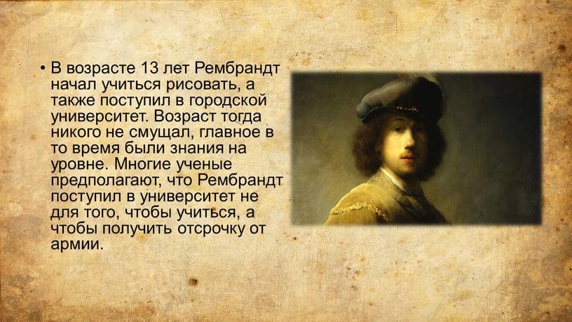 В возрасте 13 лет Рембрандт начал учиться рисовать, а также поступил в городской университет