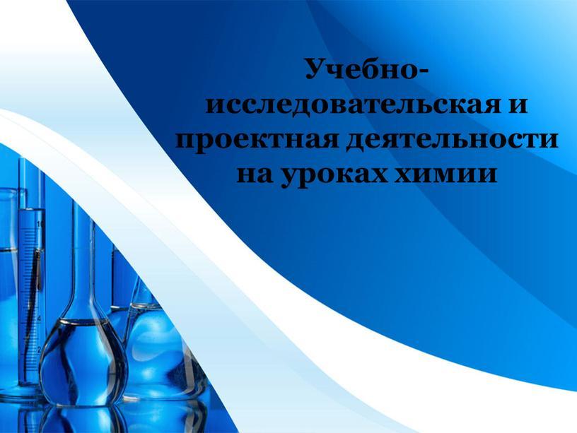 Учебно-исследовательская и проектная деятельности на уроках химии