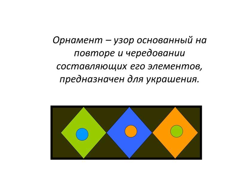 Орнамент – узор основанный на повторе и чередовании составляющих его элементов, предназначен для украшения