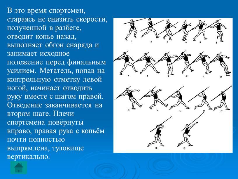 В это время спортсмен, стараясь не снизить скорости, полученной в разбеге, отводит копье назад, выполняет обгон снаряда и занимает исходное положение перед финальным усилием