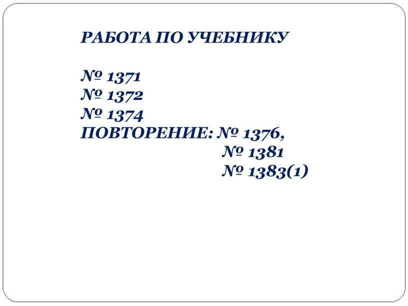 РАБОТА ПО УЧЕБНИКУ № 1371 № 1372 № 1374
