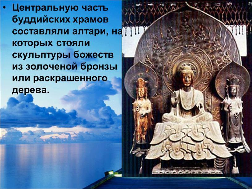 Центральную часть буддийских храмов составляли алтари, на которых стояли скульптуры божеств из золоченой бронзы или раскрашенного дерева