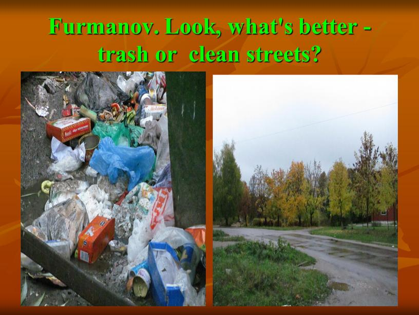 Furmanov. Look, what's better - trash or clean streets?