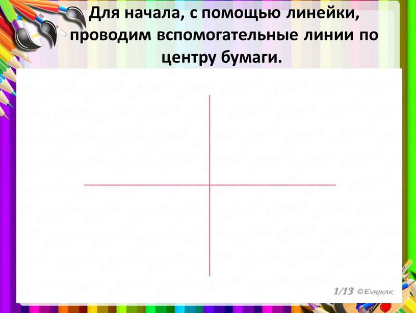 Для начала, с помощью линейки, проводим вспомогательные линии по центру бумаги