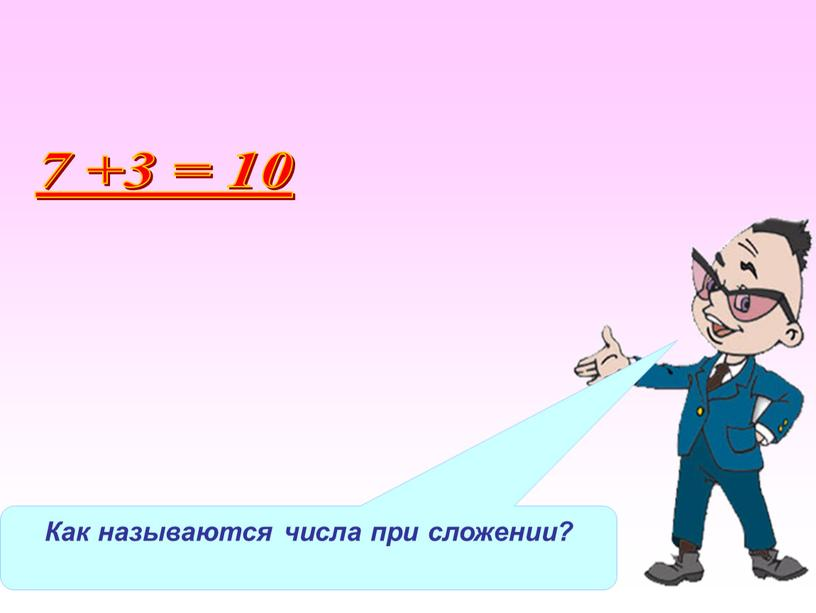 Как называются числа при сложении? 7 +3 = 10