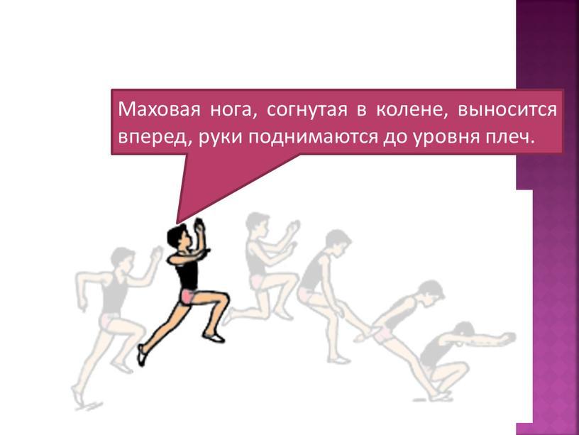 Маховая нога, согнутая в колене, выносится вперед, руки поднимаются до уровня плеч