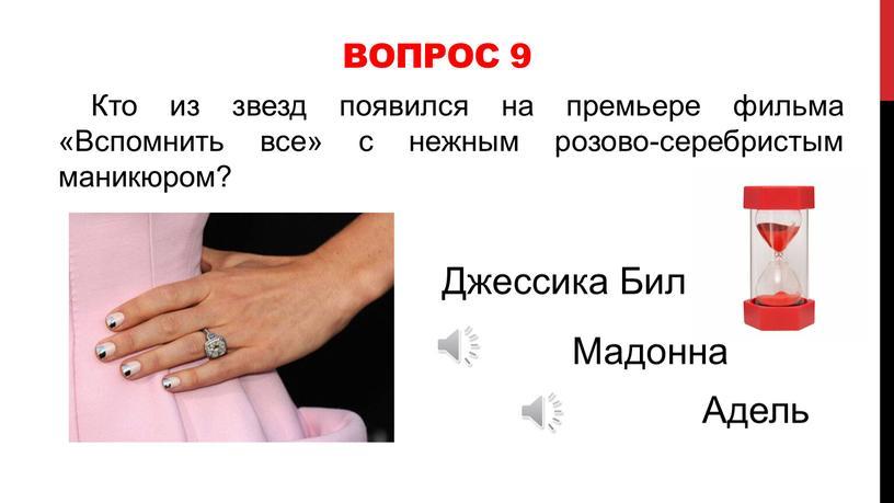 Вопрос 9 Кто из звезд появился на премьере фильма «Вспомнить все» с нежным розово-серебристым маникюром?