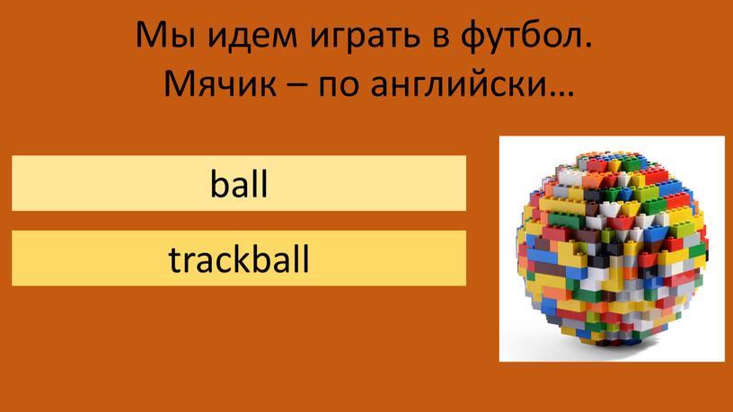 Мы идем играть в футбол. Мячик – по английски… ball trackball