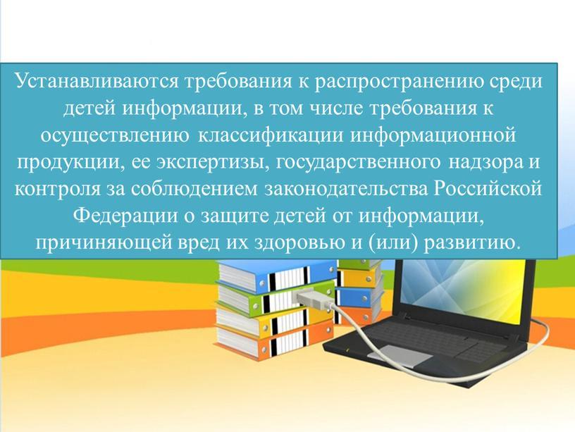 Устанавливаются требования к распространению среди детей информации, в том числе требования к осуществлению классификации информационной продукции, ее экспертизы, государственного надзора и контроля за соблюдением законодательства
