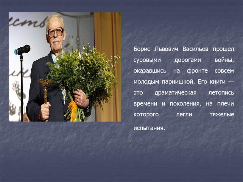 Борис Львович Васильев прошел суровыми дорогами войны, оказавшись на фронте совсем молодым парнишкой