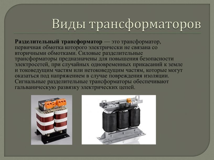 Виды трансформаторов Разделительный трансформатор — это трансформатор, первичная обмотка которого электрически не связана со вторичными обмотками