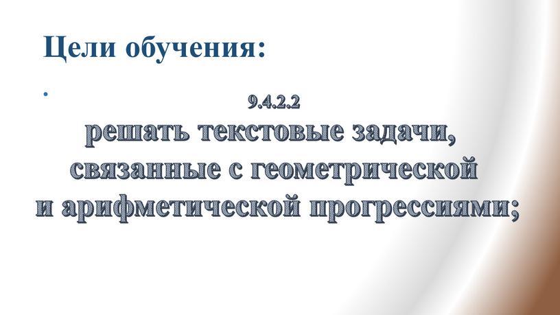 Цели обучения: 9.4.2.2 решать текстовые задачи, связанные с геометрической и арифметической прогрессиями;
