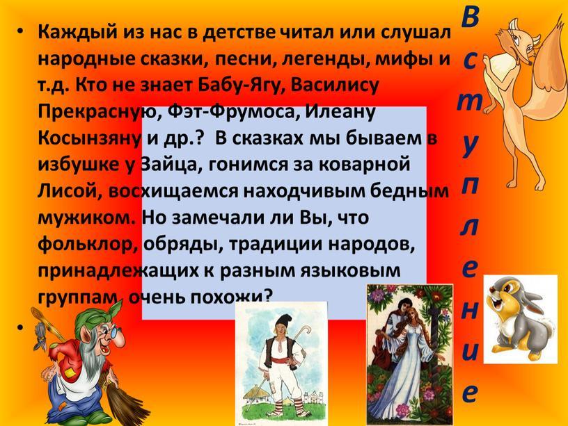 В с т у п л е н и е Каждый из нас в детстве читал или слушал народные сказки, песни, легенды, мифы и т