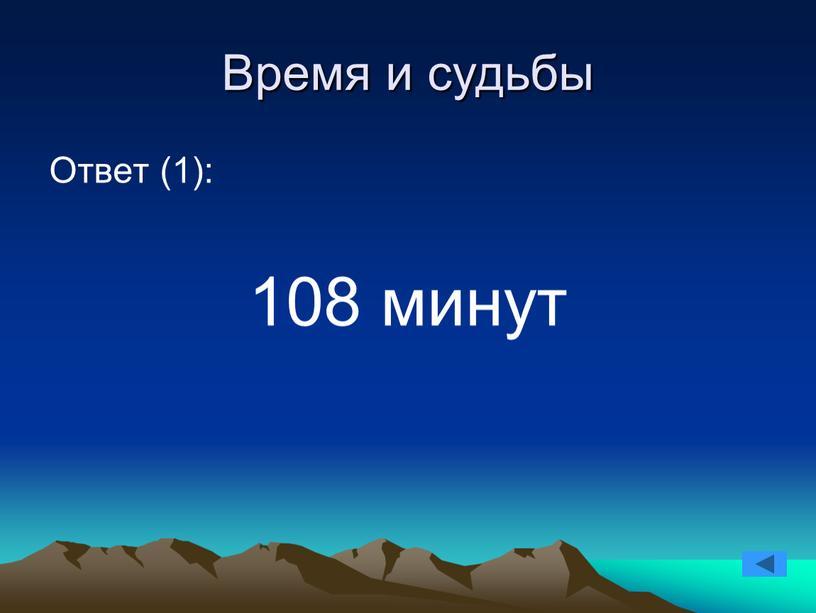 Время и судьбы Ответ (1): 108 минут