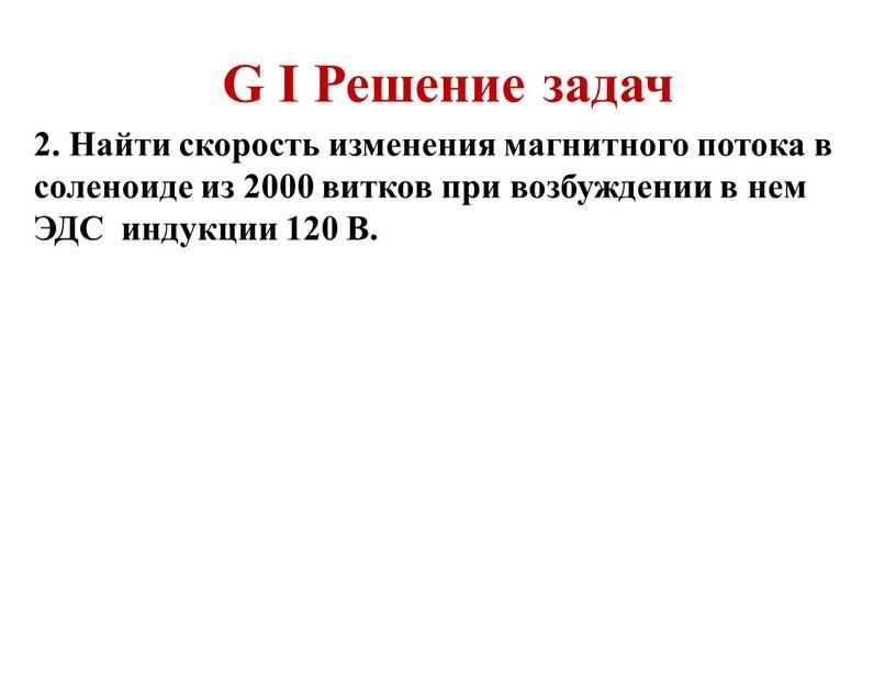 G I Решение задач 2. Найти скорость изменения магнитного потока в соленоиде из 2000 витков при возбуждении в нем