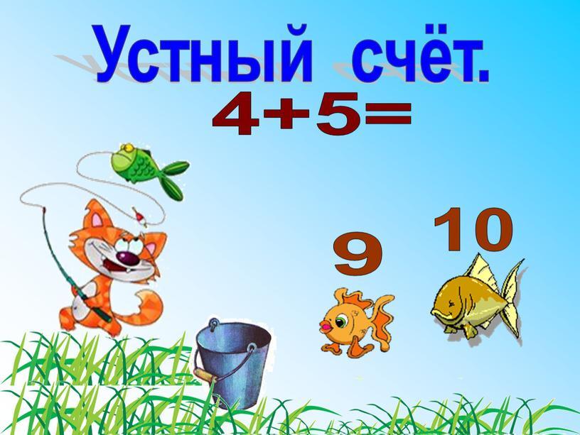 4+5= 10 9 Устный счёт.