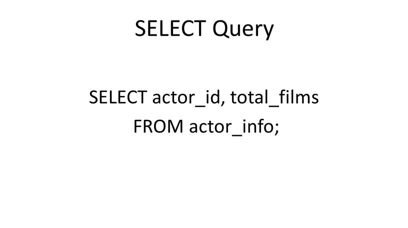 SELECT Query SELECT actor_id, total_films