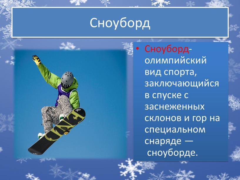 Сноуборд Сноуборд- олимпийский вид спорта, заключающийся в спуске с заснеженных склонов и гор на специальном снаряде — сноуборде