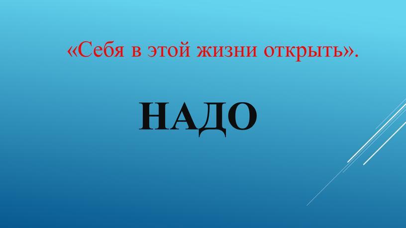 Надо «Себя в этой жизни открыть»