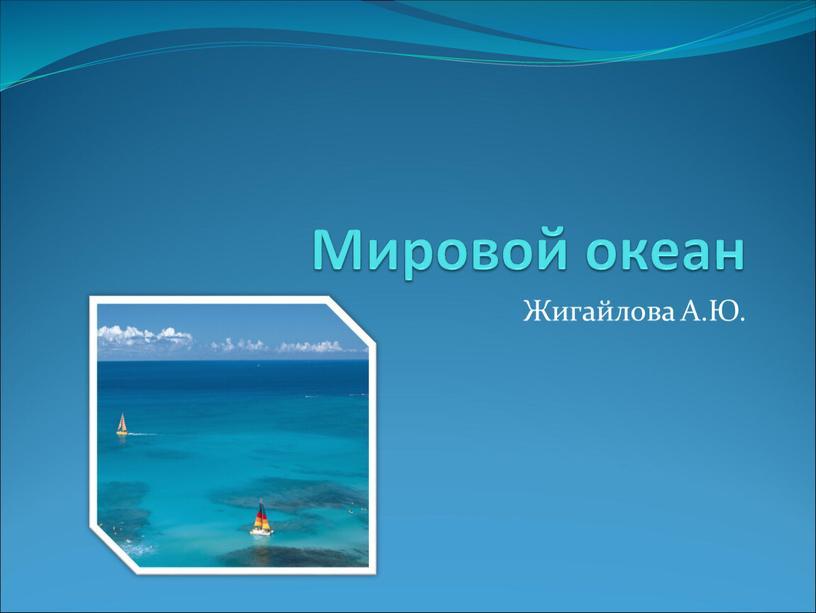 Мировой океан Жигайлова А.Ю.