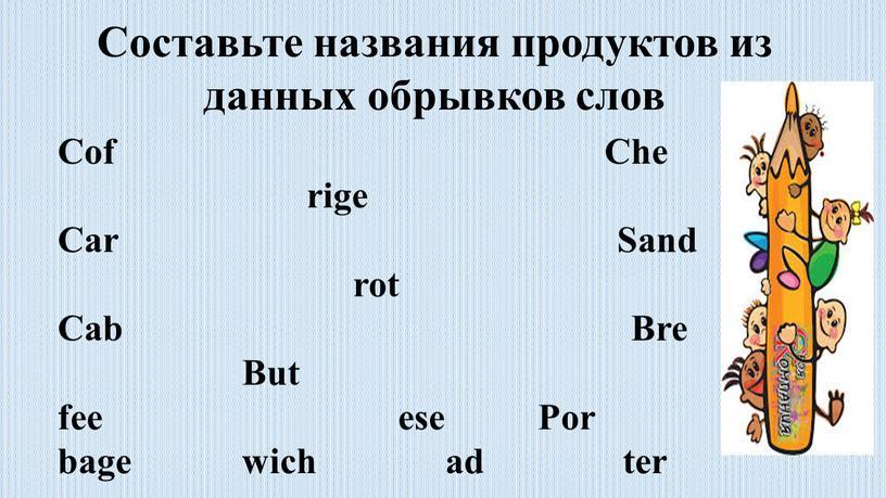 Составьте названия продуктов из данных обрывков слов