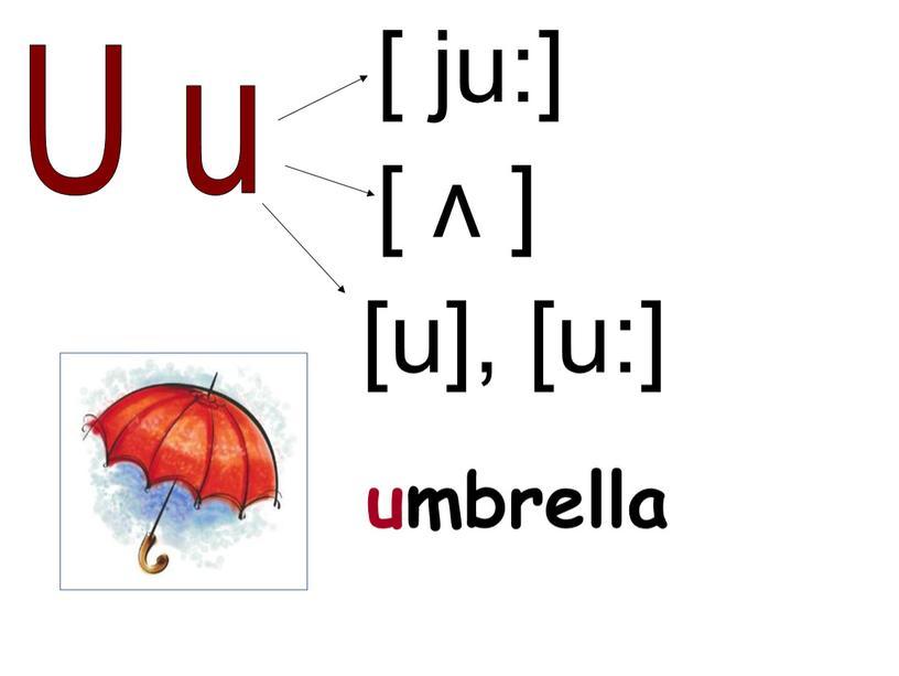 U u [ ʌ ] [ ju:] umbrella [u], [u:]