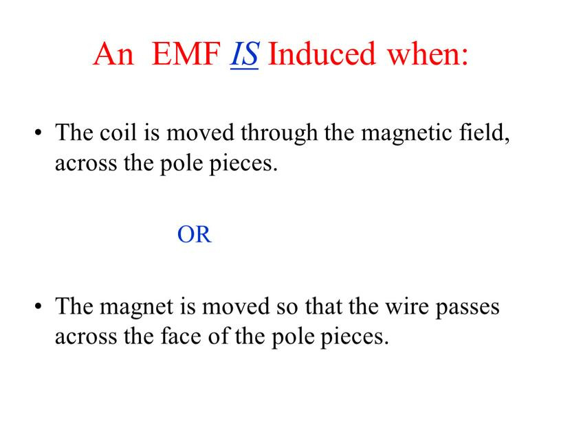 An EMF IS Induced when: The coil is moved through the magnetic field, across the pole pieces