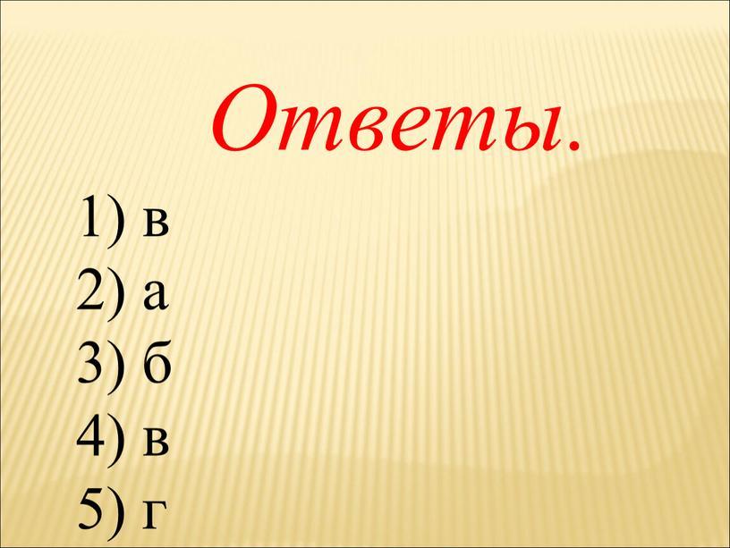 1) в 2) а 3) б 4) в 5) г Ответы.