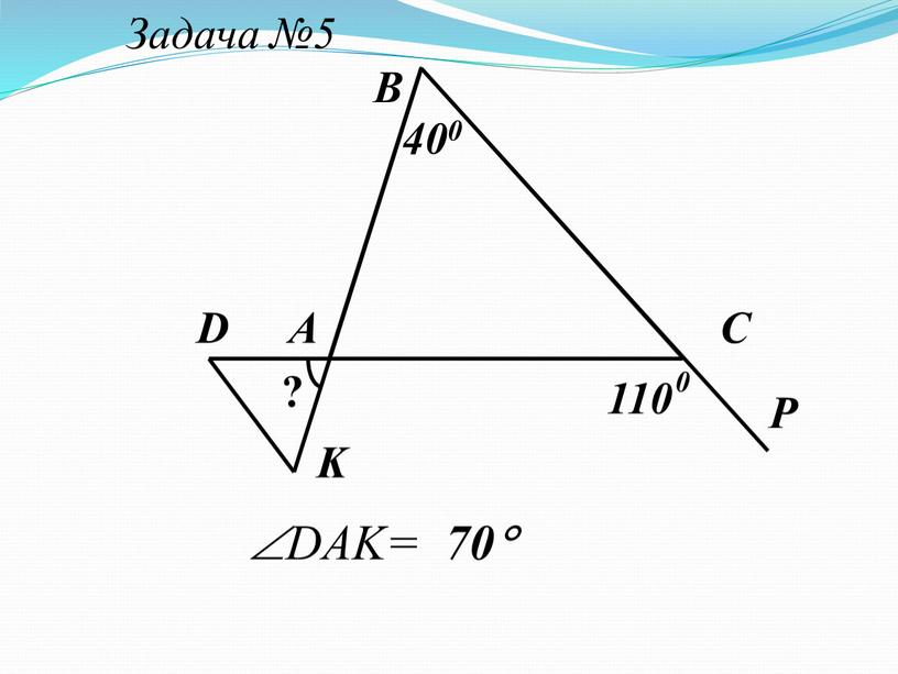 Задача №5 А В С 400 D K P 110 ? 0 DAK= 70
