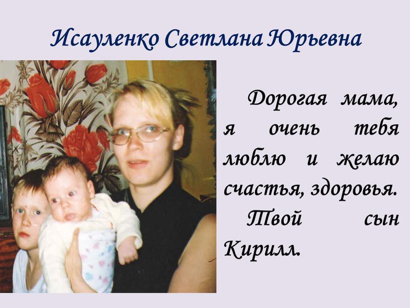 Исауленко Светлана Юрьевна Дорогая мама, я очень тебя люблю и желаю счастья, здоровья