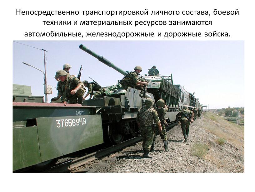 Непосредственно транспортировкой личного состава, боевой техники и материальных ресурсов занимаются автомобильные, железнодорожные и дорожные войска