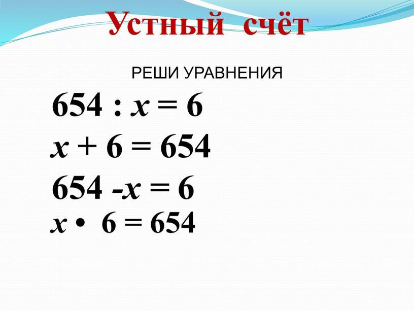РЕШИ УРАВНЕНИЯ Устный счёт 654 : х = 6 х + 6 = 654 654 -х = 6 х • 6 = 654
